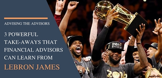 3 Powerful Take-Aways that Financial Advisors Can Learn from LeBron James