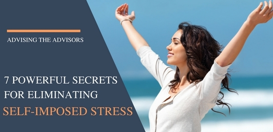 7 Powerful Secrets for Eliminating Advisors' Self-Imposed Stress
