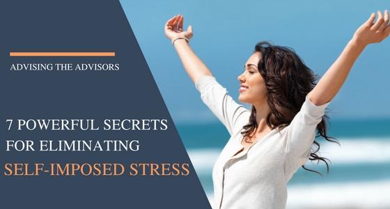 7 Powerful Secrets for Eliminating Advisors' Self-Imposed Stress