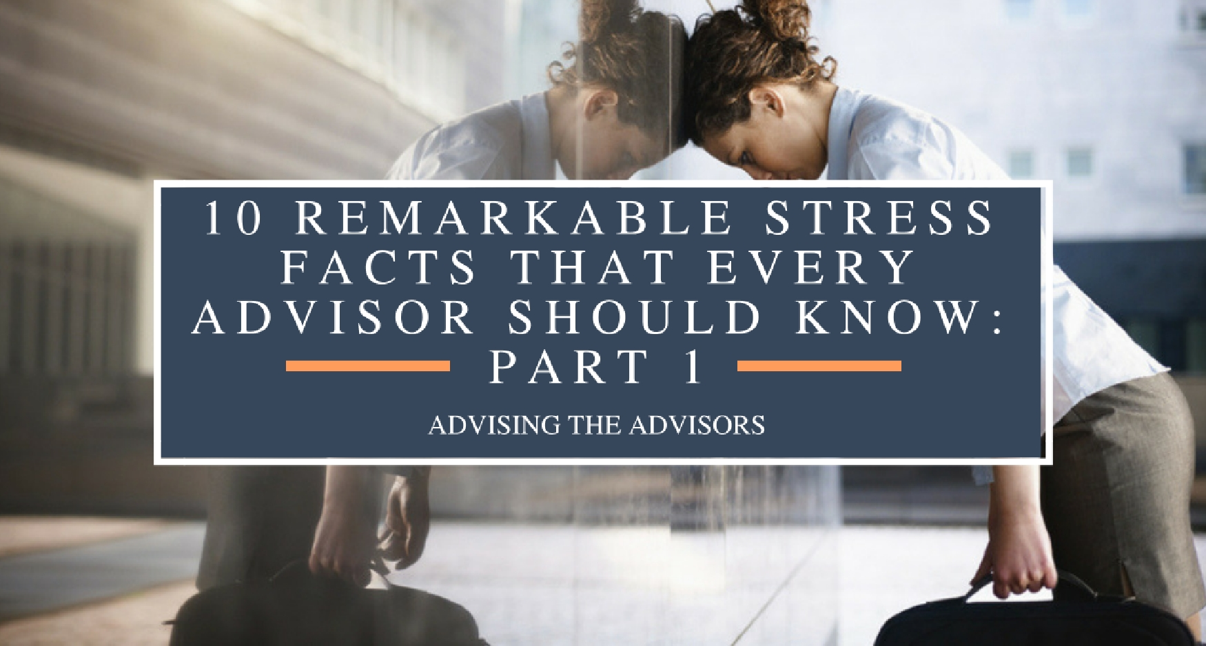 10 Remarkable Stress Facts that Every Advisor Should Know-Part 1